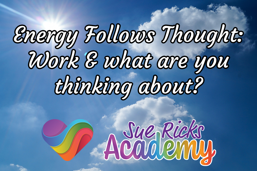 Energy Follows Thought - Work and what are you thinking about?